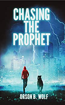 Chasing the Prophet: A Global Apocalypse Can Only be Prevented by the Courage of One Teen and His Loyal Dog by [Orson B. Wolf]