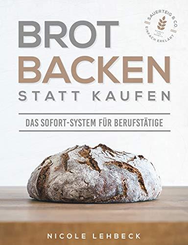 Brot backen statt kaufen - Das Sofort-System für Berufstätige: Einfach erklärt zum unwiderstehlichen & gesunden Brotgenuss mit Sauerteig & Co. (Schritt ... inklusive Videoanleitungen)