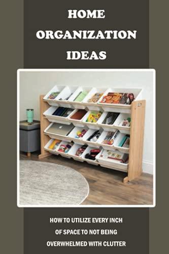 Ideas de organización del hogar: Cómo utilizar cada pulgada de espacio para no ser abrumado con el desorden: Ideas de organización...