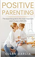 Positive Parenting: The Essential Guide to The Most Important Years in Your Child's Life