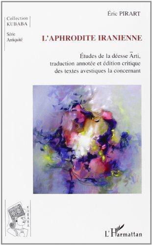 L'Aphrodite iranienne : étude de la déesse Arti : traduction annotée et édition critique des textes avestiques la concernant