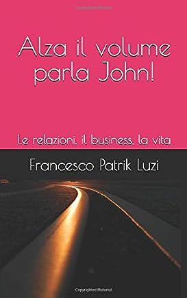 Alza il volume parla John!: Le relazioni, il business, la vita