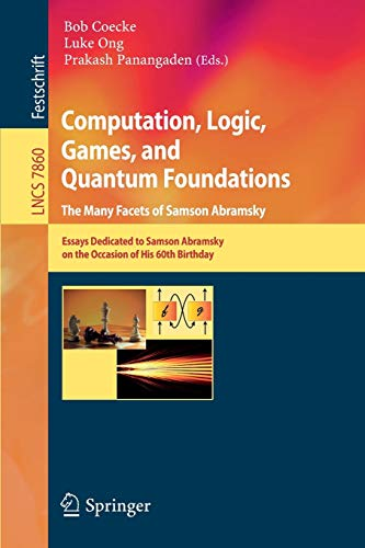 Computation, Logic, Games, and Quantum Foundations - The Many Facets of Samson Abramsky: Essays Dedicted to Samson Abramsky on the Occasion of His ... (Lecture Notes in Computer Science (7860))