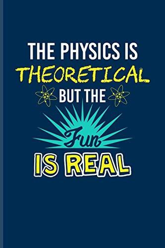 The Physics Is Theoretical But The Fun Is Real: Funny Physics Quote Journal | Notebook | Workbook For Students, Professors, Teachers, Newton, ... & Universe Fans - 6x9 - 100 Blank Lined Pages