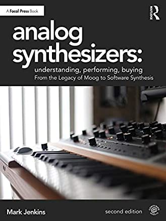 Analog Synthesizers: Understanding, Performing, Buying: From the Legacy of Moog to Software Synthesis