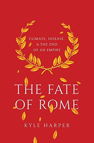The Fate of Rome: Climate, Disease, and the End of an Empire (The Princeton History of the Ancient World, 2)