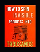 How to Spin Invisible Products Into Thousands: The Poor mans Guide To Wealth
