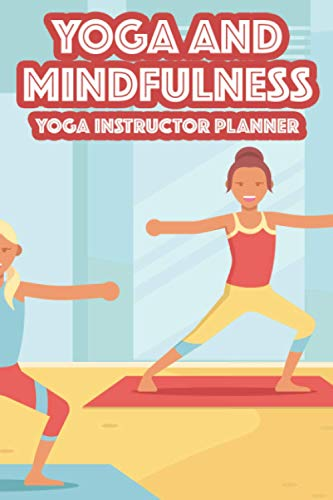 Yoga And Mindfulness Yoga Instructor Planner: A Yoga Teacher Daily Planner And Organizer, Record Log Of Session Themes, Props, Meditation, And Mor