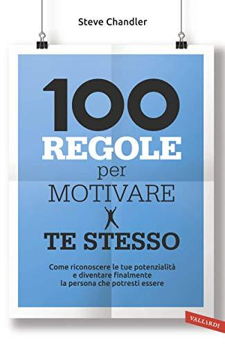 100 regole per motivare te stesso: Come riconoscere le tue potenzialità e diventare finalmente la persona che potresti essere