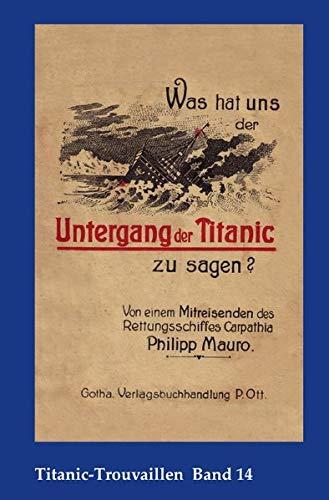 Titanic-Trouvaillen / Was hat uns der Untergang der Titanic zu sagen? Von einem Mitreisenden des Rettungsschiffes Carpathia: Titanic-Trouvaillen Band 14