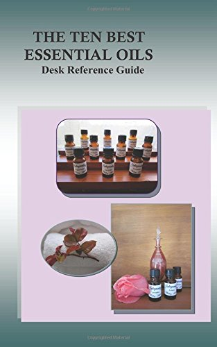 The Ten Best Essential Oils: Desk Reference Guide