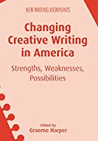 Changing Creative Writing in America: Strengths, Weaknesses, Possibilities (New Writing Viewpoints)