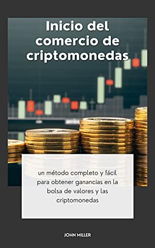 INICIO DEL COMERCIO DE CRIPTOMONEDAS: un método completo y fácil para obtener ganancias en la bolsa de valores y las criptomonedas