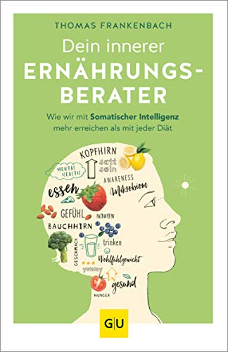 Dein innerer Ernährungsberater: Wie wir mit somatischer Intelligenz mehr erreichen als mit jeder Diät (GU Reader Körper, Geist & Seele)