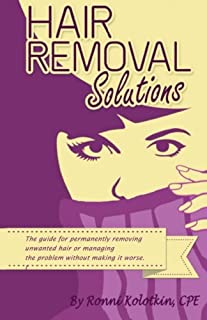 Hair Removal Solutions: The Guide for Permanently Removing Unwanted Hair or Managing Your..
