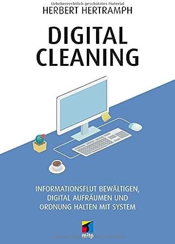 Digital Cleaning: Informationsflut bewältigen, digital aufräumen und Ordnung halten mit System