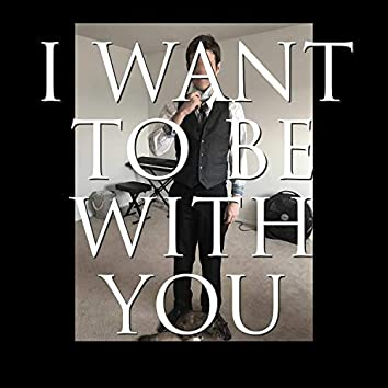I Want to Be With You