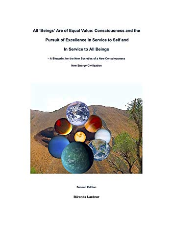 All 'Beings' Are Of Equal Value: Consciousness and the Pursuit of Excellence In Service to Self and In Service to All Beings (English Edition)