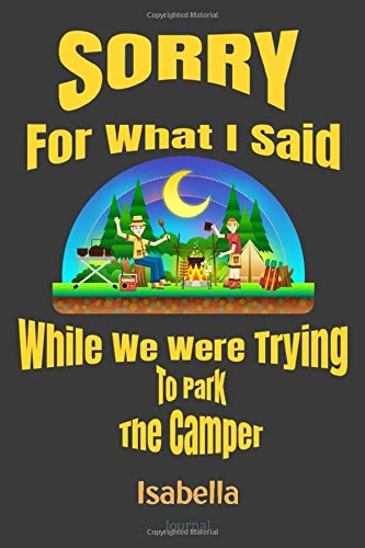 Sorry For What I Said While We Were Trying To Park The Camper Isabella Journal: Camping Logbook - Travel Journal Diary - RV Caravan Trailer Journey ... Log Book - Campsite RVer Journaling Notebook