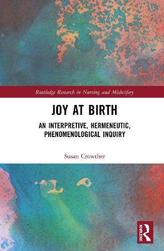 Joy at Birth: An Interpretive, Hermeneutic, Phenomenological Inquiry (Routledge Research in Nursing and Midwifery)