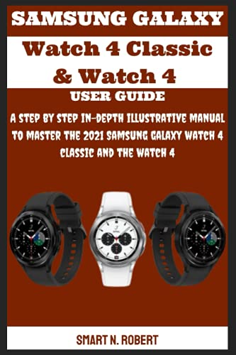 SAMSUNG GALAXY Watch 4 Classic & Watch 4 USER GUIDE: A step by step in-depth illustrative manual to master the 2021 Samsung galaxy watch 4 classic and the watch 4