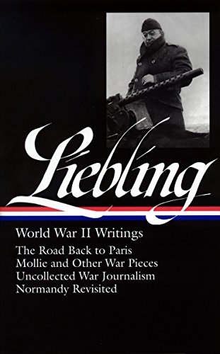 A. J. Liebling: World War II Writings (LOA #181): The Road Back to Paris / Mollie and Other War Pieces / Uncollected War Journalism / Normandy ... of America A. J. Liebling Edition, Band 1)