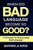When Did Bad Language Become So Good?: 7 Formulas for overcoming bad language