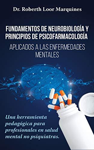 FUNDAMENTOS DE NEUROBIOLOGÍA y PRINCIPIOS DE PSICOFARMACOLOGÍA: Aplicados a la enfermedad mental: