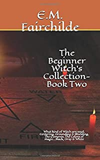The Beginner Witch's Collection-Book Two: What kind of Witch are you?, Centering, Grounding & Shielding, The Elements, The Colors of Magic...Black, Gray & White (Beginner's Collection)