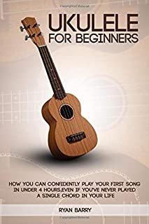 Ukulele For Beginners: How You Can Confidently Play Your First Song in under 4 hours, Even if You?ve Never Played a Single...
