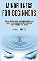 Mindfulness for Beginners: Improve Mental Health and Find Peace Everyday (How to Live in the Moment While Becoming Stress and Worry Free Forever)