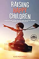 Raising Happy Children: A Parenting Guide to Offer Your Kids A Happy and Healthy Childhood, Preparing Then for Success in Life