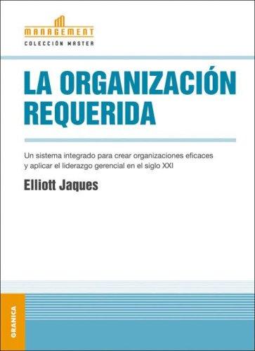 Organización requerida, La: Un Sistema Integrado Para Crear Organizaciones Eficaces Y Aplicar El Liderazgo Gerencial En El Siglo XXI