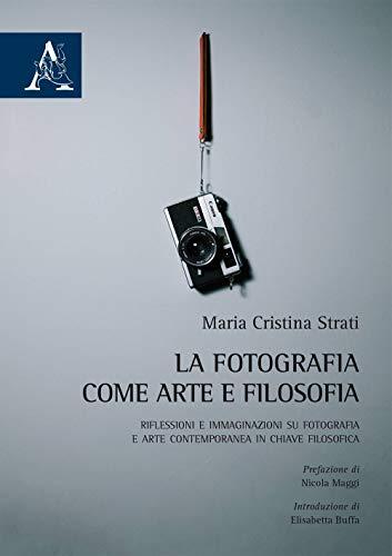 La fotografia come arte e filosofia. Riflessioni e immaginazioni su fotografia e arte contemporanea in chiave filosofica