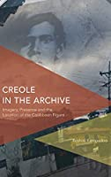Creole in the Archive: Imagery, Presence and the Location of the Caribbean Figure (Critical Perspectives on Theory, Culture and Politics)