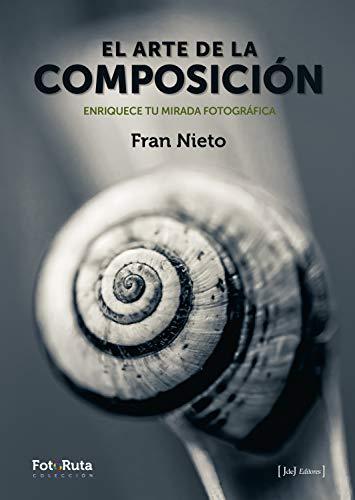 El arte de la composición Enriquece tu mirada fotográfica (FotoRuta nº 25)