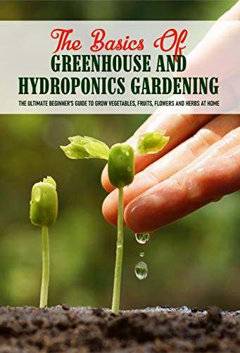 The Basics Of Greenhouse And Hydroponics Gardening: The Ultimate Beginner's Guide to Grow Vegetables, Fruits, Flowers and Herbs at Home: How To Build A Greenhouse
