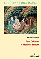 Food Cultures in Medieval Europe (L'europe Alimentaire/European Food Issues/Europa Alimentaria/L'europa Alimentare)