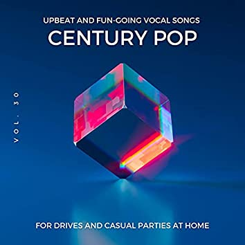Century Pop - Upbeat And Fun-Going Vocal Songs For Drives And Casual Parties At Home, Vol. 30