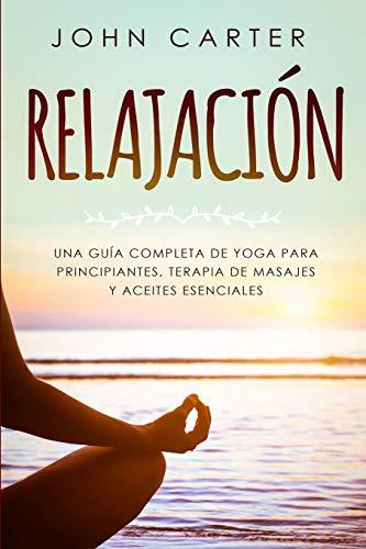RELAJACIÓN: Una Guía Completa de Yoga Para Principiantes, Terapia de Masajes y Aceites Esenciales