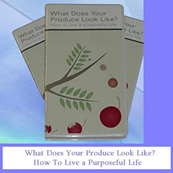 What Does Your Produce Look Like? How to Live a Purposeful Life