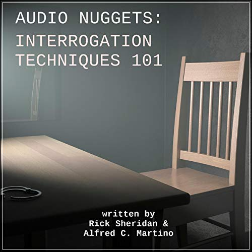 Audio Nuggets: Interrogation Techniques 101 Audiobook By Dr. Rick Sheridan, Alfred C. Martino cover art
