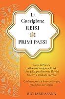 La Guarigione Reiki: Primi Passi: Inizia la Pratica dell'Auto-Guarigione Reiki. Una Guida per Eliminare Blocchi Emotivi e Irradiare Energia. Combatti Ansia e Stress Attraverso l'Equilibrio dei Chakra (Discipline Olistiche, Mindfulness E Meditazione)
