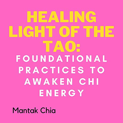 Healing Light of the Tao: Foundational Practices to Awaken Chi Energy Audiobook By Mantak Chia cover art