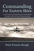 Commanding Far Eastern Skies: A Critical Analysis of the Royal Air Force Superiority Campaign in India, Burma and Malaya, 1941–1945 (Wolverhampton Military Studies)