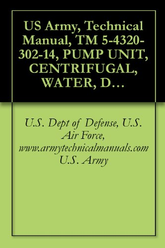 US Army, Technical Manual, TM 5-4320-302-14, PUMP UNIT, CENTRIFUGAL, WATER, DIESEL-ENGINE DRIVEN, 2 1/2-INCH, SKID-MOUNTED, 200 GPM AT 300 FEET TOTAL HEA, ... manauals, special forces (English Edition)