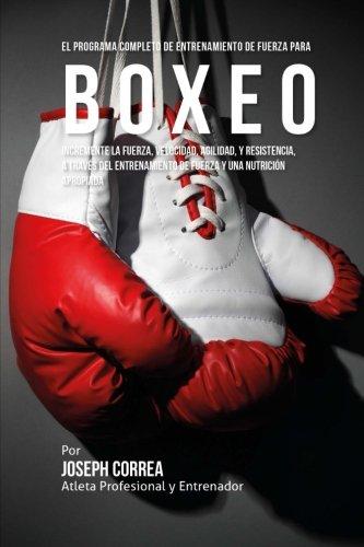 El Programa Completo de Entrenamiento de Fuerza para Boxeo: Incremente la fuerza, velocidad, agilidad, y resistencia, a traves del entrenamiento de fuerza y una nutricion apropiada