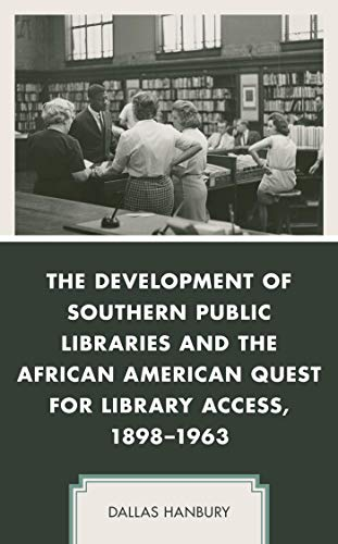 The Development of Southern Public Libraries and the African American Quest for Library Access, 1898–1963 (New Studies in Southern History) by [Dallas Hanbury]