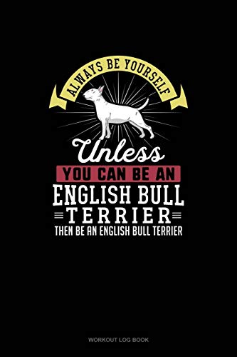 Always Be Yourself Unless You Can Be An English Bull Terrier Then Be An English Bull Terrier: Workout Log Book