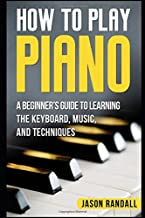 How to Play Piano: A Beginner's Guide to Learning the Keyboard, Music, and Techniques